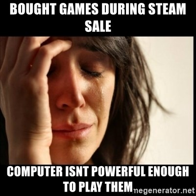 First World Problems - Bought games during steam sale computer isnt powerful enough to play them