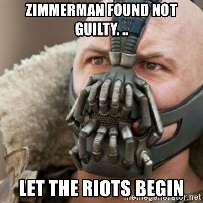 Bane - Zimmerman found not guilty. .. Let the riots begin