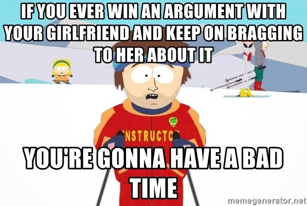 You're gonna have a bad time - if you ever win an argument WITH your girlfriend and keep on bragging to her about it  You're gonna have a bad time