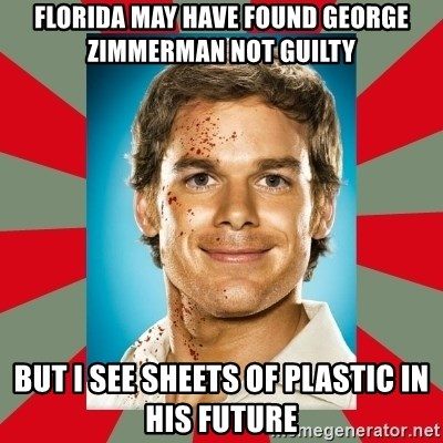 DEXTER MORGAN  - Florida may have found George Zimmerman not guilty But I see sheets of plastic in his future