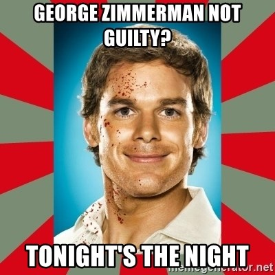 DEXTER MORGAN  - George Zimmerman Not guilty? Tonight's the night