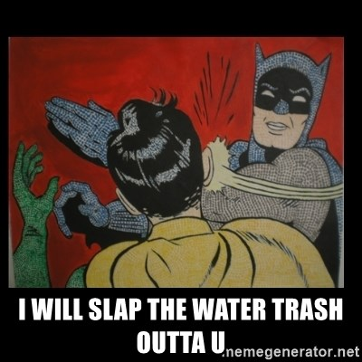 Batman Slappp -  I WILL SLAP THE WATER TRASH OUTTA U