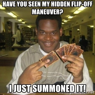You just activated my trap card - have you seen my hidden flip-off maneuver? i just summoned it!