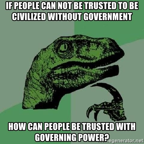 Philosoraptor - if people can not be trusted to be civilized without government how can people be trusted with governing power?
