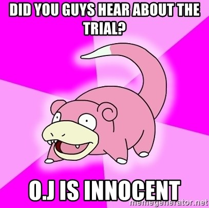 Slowpoke - Did you guys hear about the trial? O.J IS INNOCENT