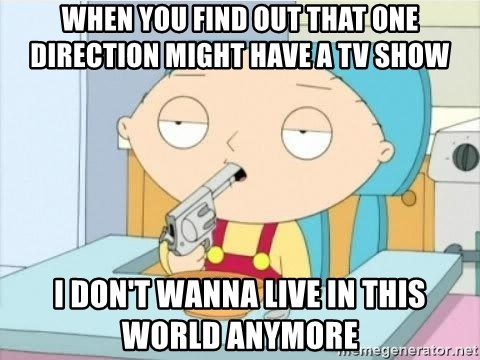 Suicide Stewie - WHEN YOU FIND OUT THAT ONE DIRECTION MIGHT HAVE A TV SHOW  I DON'T WANNA LIVE IN THIS WORLD ANYMORE
