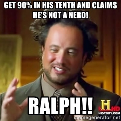 ancient alien guy - Get 90% in his tenth and claims he's not a nerd! Ralph!!