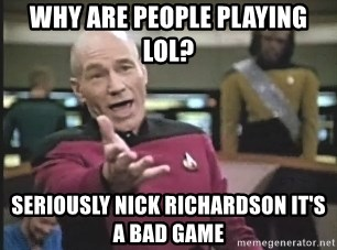 Captain Picard - WHY ARE PEOPLE PLAYING LOL? SERIOUSLY NICK RICHARDSON IT'S A BAD GAME