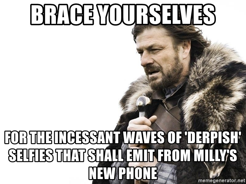 Winter is Coming - BRACE YOURSELVES FOR THE INCESSANT WAVES OF 'DERPISH' SELFIES THAT SHALL EMIT FROM MILLy's NEW PHONE