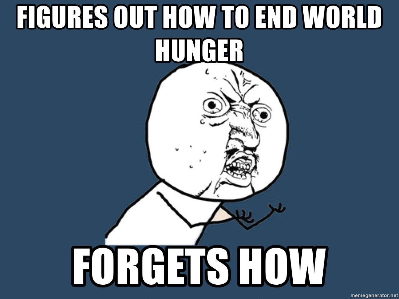 Y U No - Figures out how to end world hunger Forgets how
