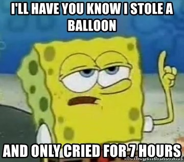 Tough Spongebob - I'll have you know I stole a balloon And only cried for 7 hours