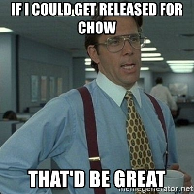 Yeah that'd be great... - if i could get released for chow that'd be great