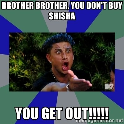 jersey shore - BROTHER BROTHER, YOU DON'T BUY SHISHA  YOU GET OUT!!!!!