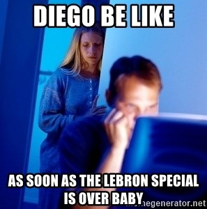 Internet Husband - diego be like as soon as the lebron special is over baby