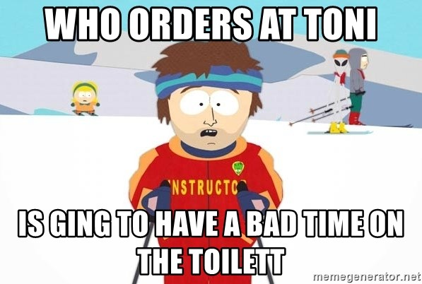 You're gonna have a bad time - Who orders at Toni Is ging to have a bad time on the toilett