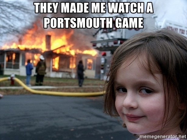 Disaster Girl - THEY MADE ME WATCH A PORTSMOUTH GAME