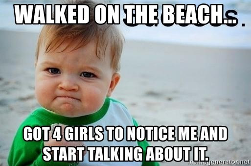 success baby - Walked on the beach... Got 4 girls to notice me and start talking about it.