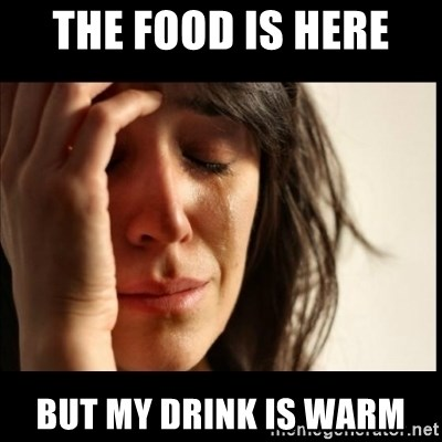 First World Problems - The food is here  but my drink is warm