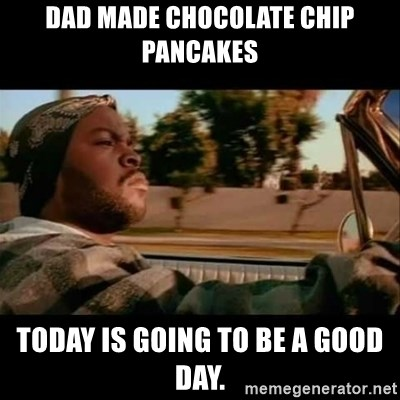 Ice Cube- Today was a Good day - dad made chocolate chip pancakes Today is going to be a good day.
