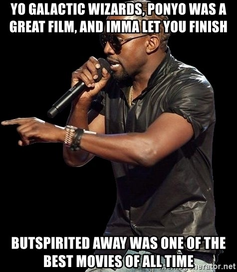 Kanye West - Yo Galactic Wizards, ponyo was a great film, and imma let you finish butspirited away was one of the best movies of all time