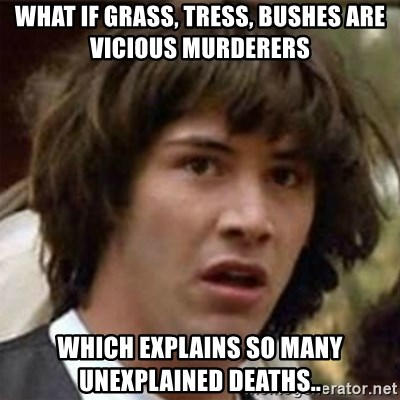 what if meme - What if grass, tress, bushes are vicious murderers which explains so many unexplained deaths..