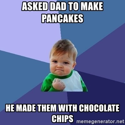 Success Kid - Asked dad to make pancakes  He made them with chocolate chips