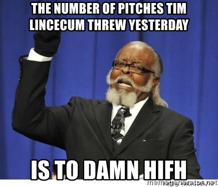 The tolerance is to damn high! - THE NUMBER OF PITCHES TIM LINCECUM THREW YESTERDAY IS TO DAMN HIFH