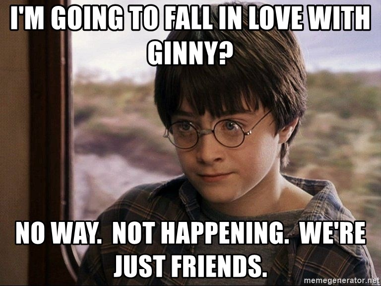 Harry Potter 2 - I'm going to fall in love with Ginny? No way.  Not happening.  we're just friends.