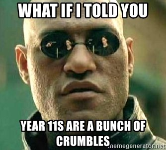 What if I told you / Matrix Morpheus - What if i told you year 11s are a bunch of crumbles