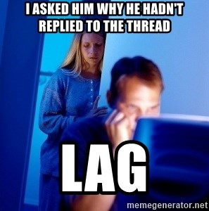 Internet Husband - I asked him why he hadn't replied to the thread lag