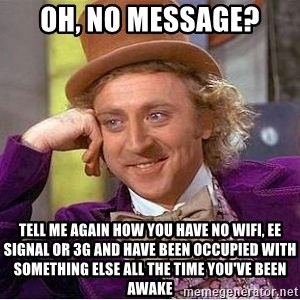 Willy Wonka - Oh, no message? Tell me again how you have no wifi, ee signal or 3g and have been occupied with something else all the time you've been awake