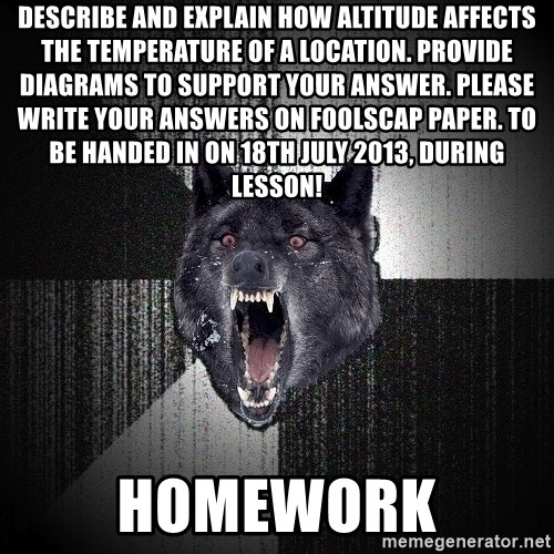 Insanity Wolf - Describe and explain how altitude affects the temperature of a location. Provide diagrams to support your answer. Please write your answers on foolscap paper. To be handed in on 18th July 2013, during lesson!  HOMEWORK