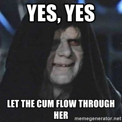 Sith Lord - YES, YES LET THE CUM FLOW THROUGH HER