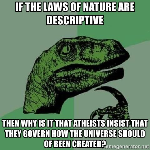 Philosoraptor - IF THE LAWS OF NATURE ARE DESCRIPTIVE THEN WHY IS IT THAT ATHEISTS INSIST THAT THEY GOVERN HOW THE UNIVERSE SHOULD OF BEEN CREATED?