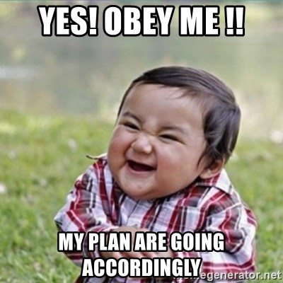 evil plan kid - YES! OBEY ME !! MY plan are going accordingly