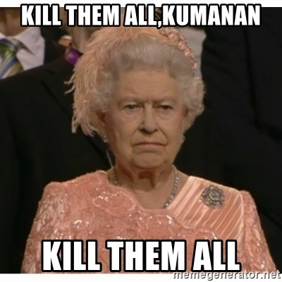 Unimpressed Queen - Kill them all,Kumanan kill them all