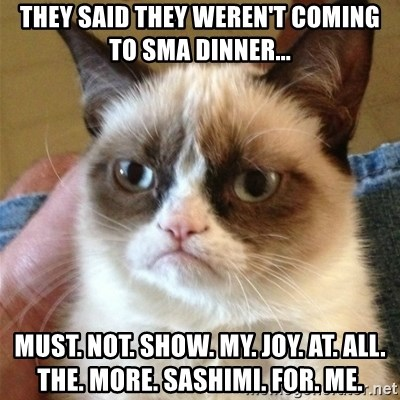 Grumpy Cat  - They said they weren't coming to SMA dinner... Must. not. show. my. joy. at. all. the. more. sashimi. for. me.