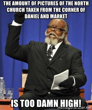 Rent Is Too Damn High - The amount of pictures of the North Church taken from the corner of Daniel and Market  is too damn high!