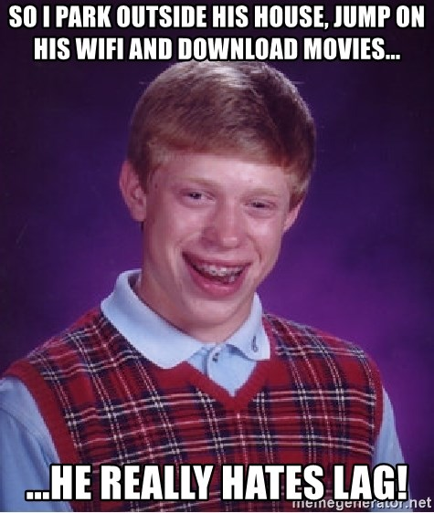Bad Luck Brian - So I park outside his house, jump on his wifi and download movies... ...he really hates lag!