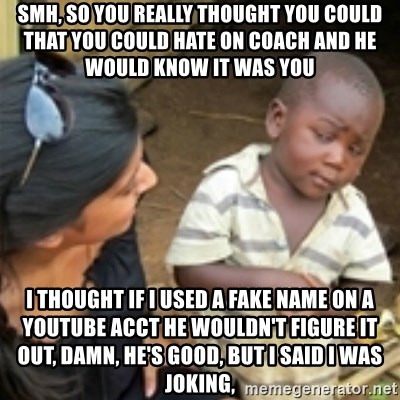 Skeptical african kid  - Smh, so you really thought you could that you could hate on coach and he would know it was you I thought if I used a fake name on a YouTube acct he wouldn't figure it out, damn, he's good, but I said I was joking,