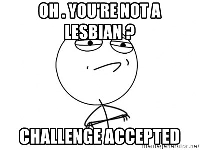 Challenge Accepted - oh . you're not a lesbian ? challenge accepted