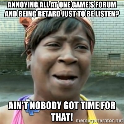 Ain't Nobody got time fo that - annoying all at one game's forum and being retard just to be listen? Ain't nobody got time for that!