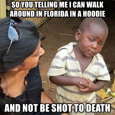 Skeptical 3rd World Kid - so you telling me I can walk around in Florida in a hoodie And not be shot to death