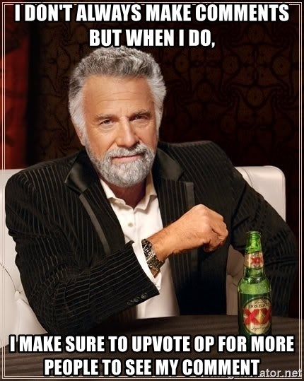 The Most Interesting Man In The World - I don't always make comments but WHEN I DO,  i make sure to upvote op for more people to see my comment