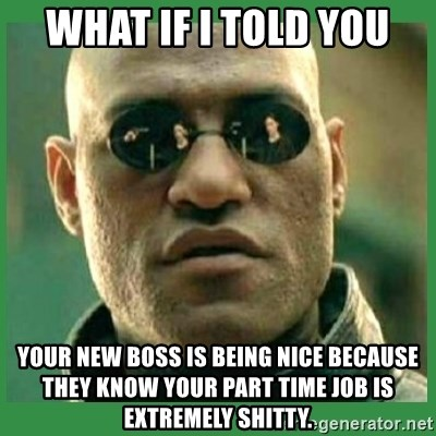 Matrix Morpheus - what if I told you your new boss is being nice because they know your part time job is extremely shitty.