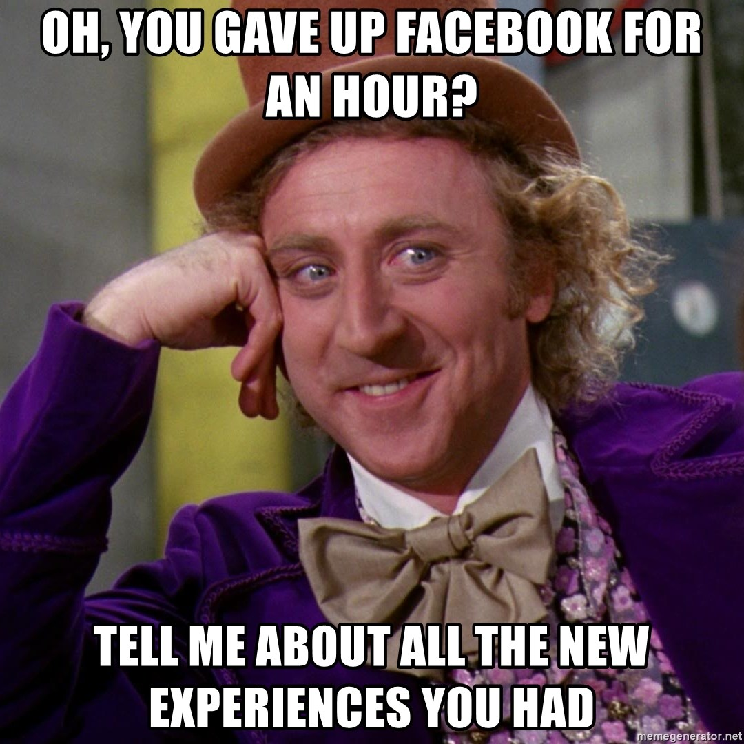 Willy Wonka - OH, you gave up facebook for an hour? tell me about all the new experiences you had