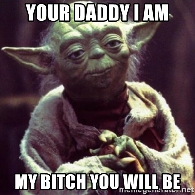 yoda star wars - Your daddy i am My bitch you will be
