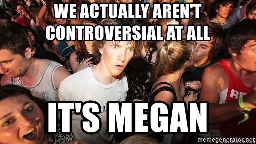 Sudden Realization Ralph - We actually aren't controversial at all It's Megan