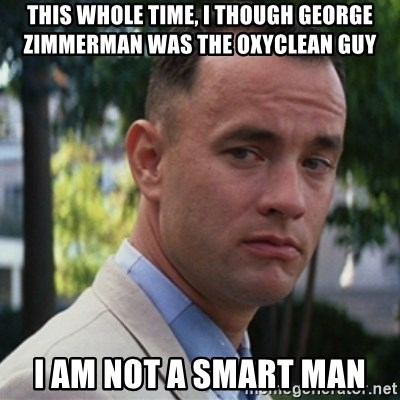 forrest gump - This whole time, I though George zimmerman was the oxyclean guy I am not a smart man