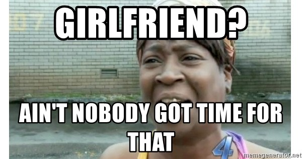 Xbox one aint nobody got time for that shit. - GIRLFRIEND? Ain't nobody got time for that